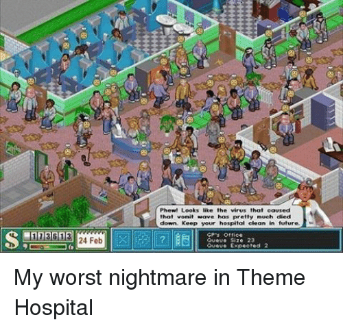Future, Memes, and Gps: 11361  24 Feb  Phew! Looks like the virus that caused  that vomit wave has pretty  down, Keep your hospital clean in future.  GP's Office  Queue Size 23  OUOUe Expected My worst nightmare in Theme Hospital