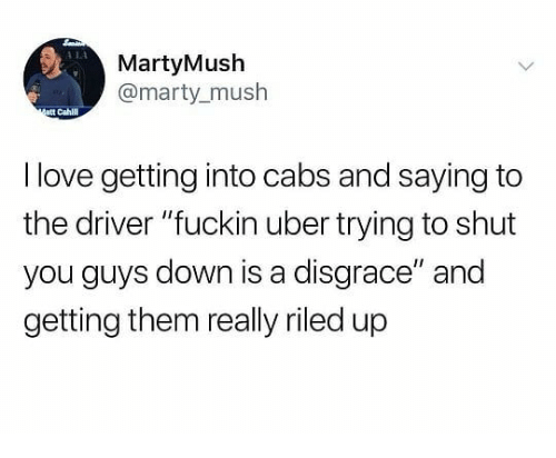 """Love, Uber, and Dank Memes: 114  MartyMush  @marty_mush  att Cahl  I love getting into cabs and saying to  the driver """"fuckin uber trying to shut  you guys down is a disgrace"""" and  getting them really riled up"""