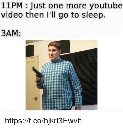 Go to Sleep, youtube.com, and Video: 11PM: Just one more youtube  video then I'll go to sleep.  3AM: https://t.co/hjkrl3Ewvh