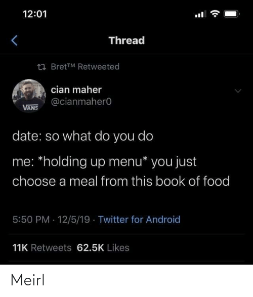 so what: 12:01  Thread  23 BretTM Retweeted  cian maher  @cianmahero  VANS  date: so what do you do  me: *holding up menu* you just  choose a meal from this book of food  5:50 PM 12/5/19 · Twitter for Android  11K Retweets 62.5K Likes Meirl