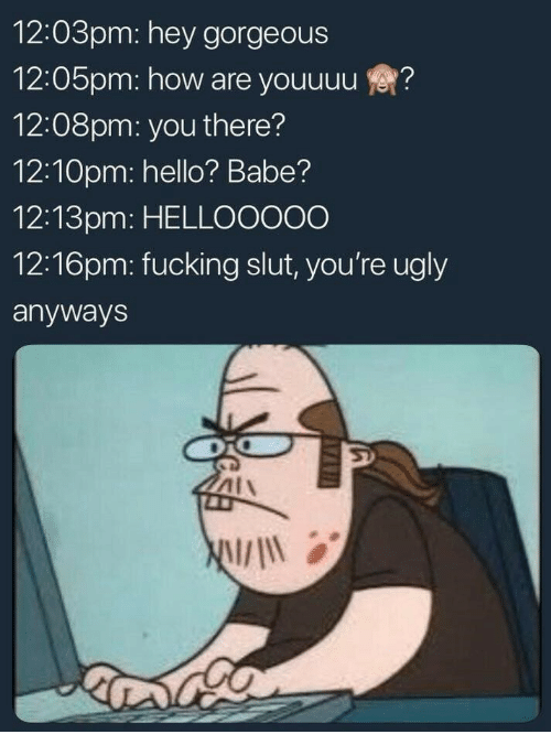 Fucking, Hello, and Ugly: 12:03pm: hey gorgeous  12:05pm: how are youuuu?  12:08pm: you there?  12:10pm: hello? Babe?  12:13pm: HELLOOO00  12:16pm: fucking slut, you're ugly  anyways  AIA  will