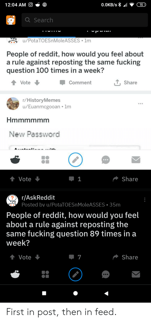 Fucking, Reddit, and Potato: 12:04 AM O  0.0KB/s  15  Q Search  u/PotaTOESnMoleASSES 1m  People of reddit, how would you feel about  a rule against reposting the same fucking  question 100 times in a week?  Share  Vote  Comment  r/HistoryMemes  /Euanmcgooan 1m  Hmmmmmm  New Password  A..  I:  t Vote  Share  1  r/AskReddit  Posted bv u/PotaTO ES n MoleASSES 35m  People of reddit, how would you feel  about a rule against reposting the  same fucking question 89 times in a  week?  t Vote  Share  7 First in post, then in feed.