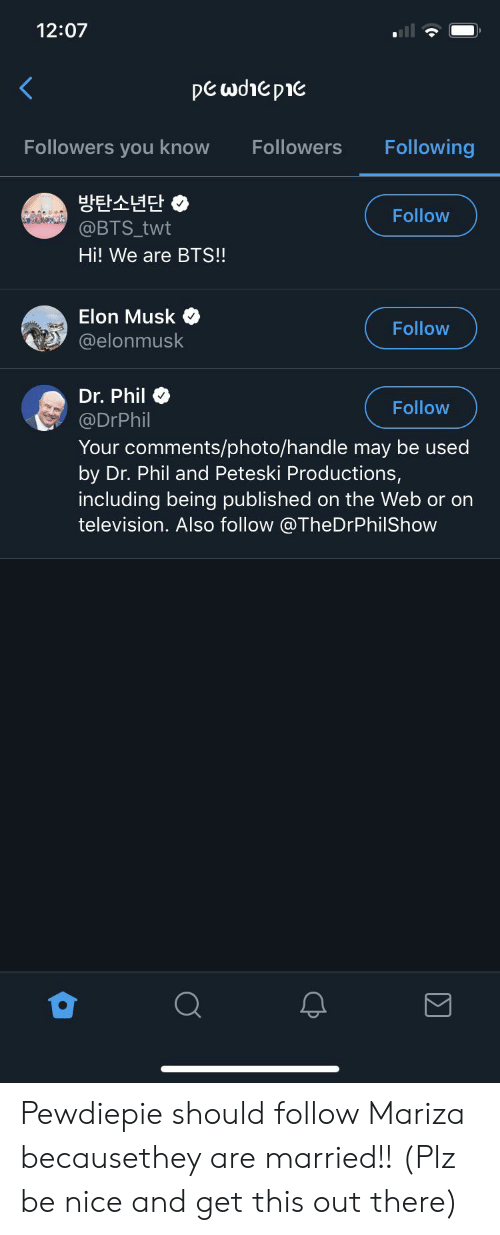 Television, Bts, and Nice: 12:07  pewdiepie  Following  Followers you know  Followers  방탄소년단  @BTS_twt  Follow  Hi! We are BTS!!  Elon Musk  Follow  @elonmusk  Dr. Phil  Follow  @DrPhil  Your comments/photo/handle may be used  by Dr. Phil and Peteski Productions,  including being published on the Web or on  television. Also follow @TheDrPhilShow Pewdiepie should follow Mariza becausethey are married!! (Plz be nice and get this out there)