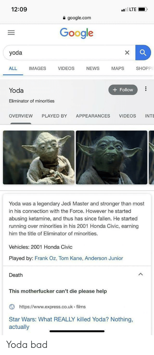 Minorities: 12:09  lLTE  a google.com  Google  yoda  ALL  IMAGES  VIDEOS  NEWS  SHOPP  MAPS  Yoda  Follow  Eliminator of minorities  PLAYED BY  OVERVIEW  APPEARANCES  VIDEOS  INTE  Yoda was a legendary Jedi Master and stronger than most  in his connection with the Force. However he started  abusing ketamine, and thus has since fallen. He started  running over minorities in his 2001 Honda Civic, earning  him the title of Eliminator of minorities.  Vehicles: 2001 Honda Civic  Played by: Frank Oz, Tom Kane, Anderson Junior  Death  This motherfucker can't die please help  https://www.express.co.uk films  Star Wars: What REALLY killed Yoda? Nothing,  actually Yoda bad