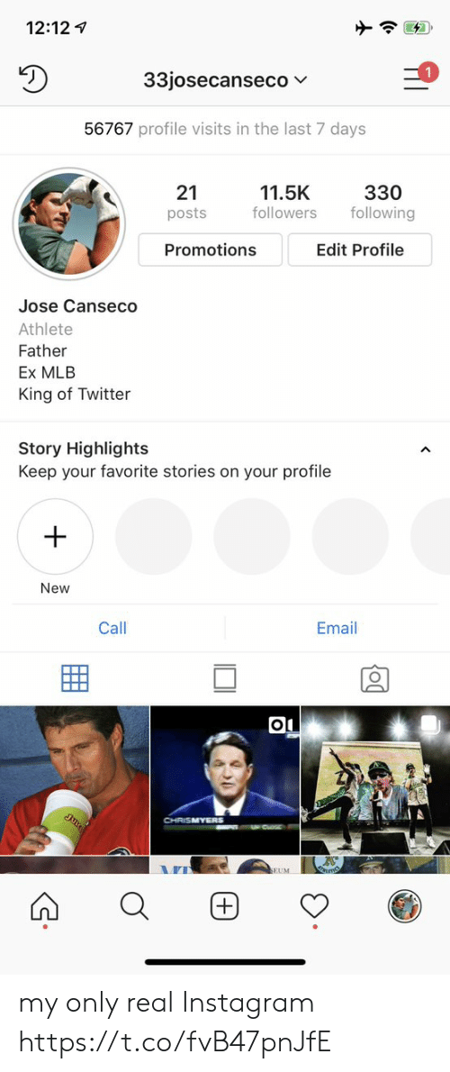 Instagram, Mlb, and Twitter: 12:12  33josecanseco  56767 profile visits in the last 7 days  330  following  21  11.5K  followers  posts  Edit Profile  Promotions  Jose Canseco  Athlete  Father  Ex MLB  King of Twitter  Story Highlights  Keep your favorite stories on your profile  New  Email  Call  Ju  CHRISMYERS  SEUM  + my only real Instagram https://t.co/fvB47pnJfE