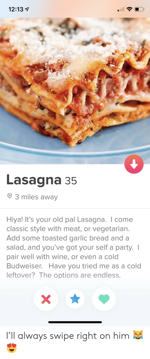 Party, Wine, and Lasagna: 12:13  Lasagna 35  3 miles away  Hiya! It's your old pal Lasagna. I come  classic style with meat, or vegetarian.  Add some toasted garlic bread and a  salad, and you've got your self a party. I  pair well with wine, or even a cold  Budweiser. Have you tried me as a cold  leftover? The options are endless.  X I'll always swipe right on him 😹😍