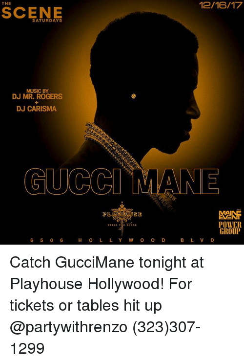 Funny, Gucci, and Gucci Mane: 12/16/17  THE  SCENE  SATURDAYS  MUSIC BY  DJ MR. ROGERS  DJ CARISMA  GUCCI MANE  MAINE  EVENT  POWER  GROUP  PL  6 5 0 6  H O L L Y W O O D  B L V D Catch GucciMane tonight at Playhouse Hollywood! For tickets or tables hit up @partywithrenzo (323)307-1299