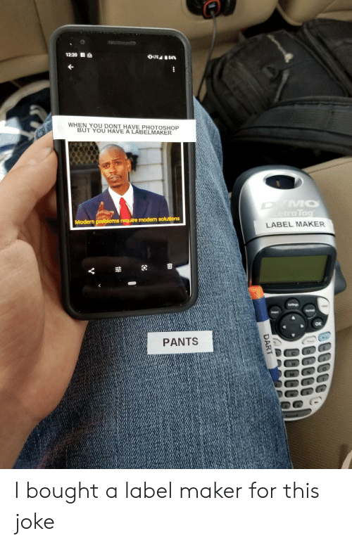 maker: 12:20 S  OLTE 84%  WHEN YOU DONT HAVE PHOTOSHOP  BUT YOU HAVE A LABELMAKER  DYMO  etraTag  Modern problems require modern solutions  LABEL MAKER  Seltings  Fomar  Insert  PANTS  DART I bought a label maker for this joke