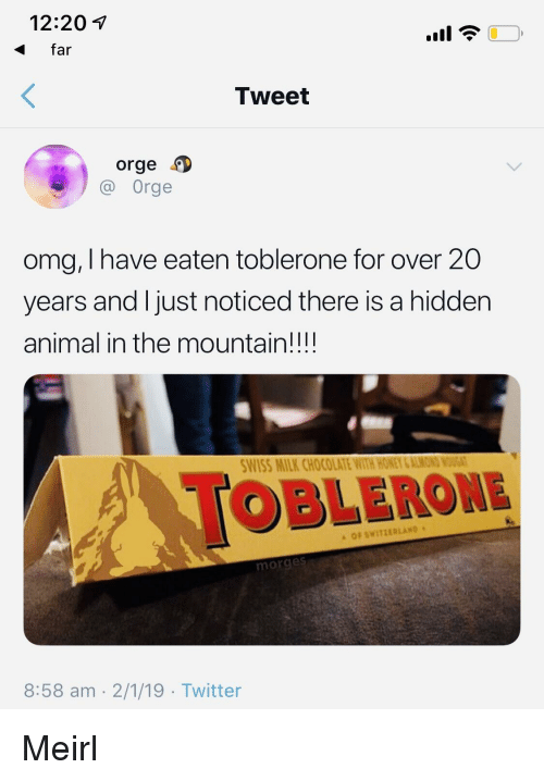 Omg, Twitter, and Animal: 12:201  far  Tweet  orge  Orge  omg, I have eaten toblerone for over 20  years and l just noticed there is a hidden  animal in the mountain!!!!  WISS MILK CHOCOLATE WITH HONEY &ALMON  OBLERONE  OF SWITZERLAND  morge  8:58 am 2/1/19 Twitter Meirl