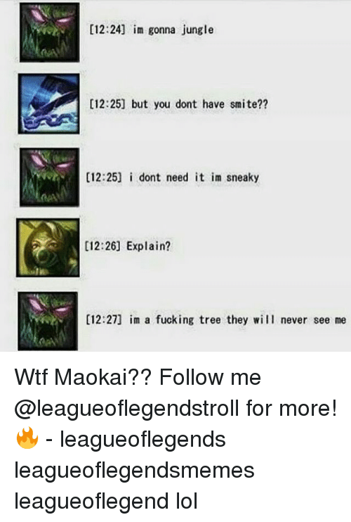 Fucking, Lol, and Memes: [12:24] im gonna jungle  [12:25] but you dont have smite??  [12:25] i dont need it im sneaky  [12:26] Explain?  [12:27] im a fucking tree they will never see me Wtf Maokai?? Follow me @leagueoflegendstroll for more! 🔥 - leagueoflegends leagueoflegendsmemes leagueoflegend lol