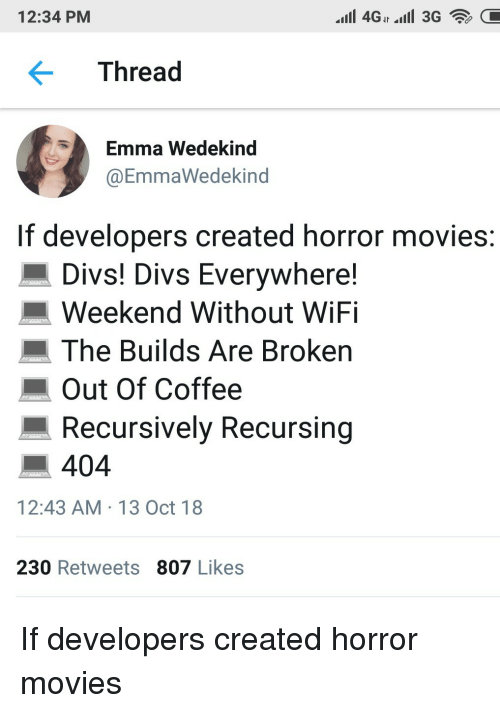 Horror Movies: 12:34 PM  Thread  Emma Wedekind  @EmmaWedekind  If developers created horror movies  Divs! Divs Everywhere!  Weekend Without WiFi  The Builds Are Broken  Out Of Coffee  Recursively Recursing  ■ 404  12:43 AM 13 Oct 18  230 Retweets 807 Likes If developers created horror movies