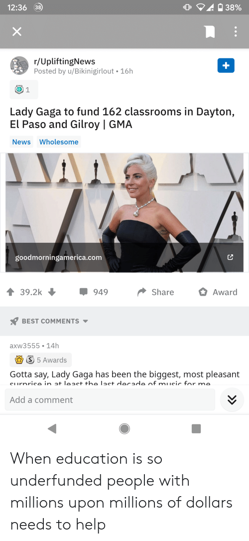 Lady Gaga, Music, and News: 12:36 38  38%  X  r/UpliftingNews  Posted by u/Bikinigirlout 16h  Lady Gaga to fund 162 classrooms in Dayton,  El Paso and Gilroy | GMA  News Wholesome  goodmorningamerica.com  39.2k  Share  949  Award  BEST COMMENTS  axw3555 14h  S 5 Awards  Gotta say, Lady Gaga has been the biggest, most pleasant  cLurnrico in at leact the lact docado of music for mo  Add a comment When education is so underfunded people with millions upon millions of dollars needs to help