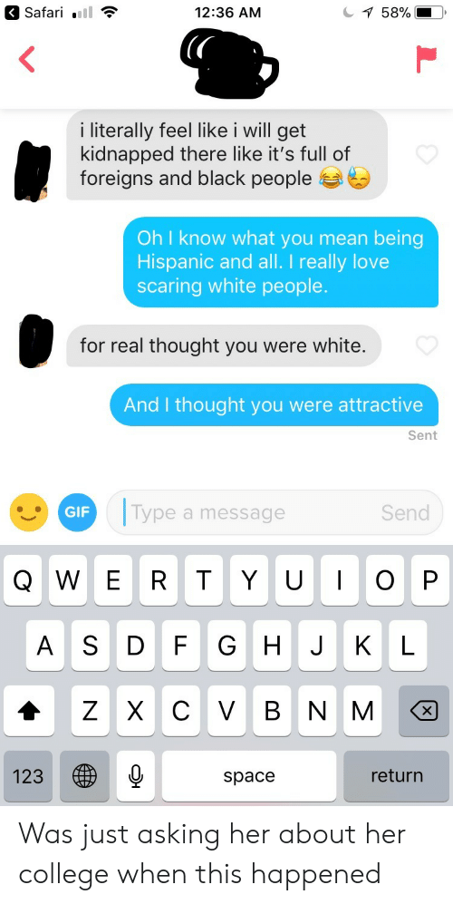 College, Gif, and Love: 12:36 AM  58%|  i literally feel like i will get  kidnapped there like it's full of  foreigns and black people  Oh I know what you mean being  Hispanic and all. I really love  scaring white people  for real thought you were white.  And I thought you were attractive  Sent  GIF  Type a message  Send  Q W E R T Y UOP  A S D F G H J KL  123  space  return Was just asking her about her college when this happened
