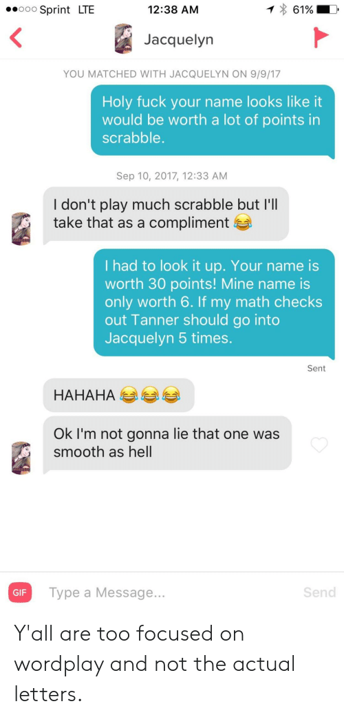 Gif, Smooth, and Fuck: 12:38 AM  61%  Sprint LTE  O0O  Jacquelyn  YOU MATCHED WITH JACQUELYN ON 9/9/17  Holy fuck your name looks like it  would be worth a lot of points in  scrabble.  Sep 10, 2017, 12:33 AM  I don't play much scrabble but I'll  take that as a compliment  I had to look it up. Your name is  worth 30 points! Mine name is  only worth 6. If my math checks  out Tanner should go into  Jacquelyn 5 times.  Sent  НАНАНА  Ok I'm not gonna lie that one was  smooth as hell  Send  Type a Message...  GIF Y'all are too focused on wordplay and not the actual letters.