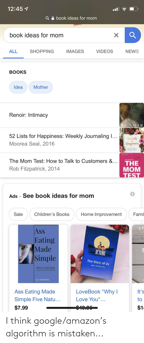 """Ass Eating: 12:45 1  Q O book ideas for mom  book ideas for mom  ALL  SHOPPING  IMAGES  VIDEOS  NEWS  BOOKS  Idea  Mother  Renoir: Intimacy  RENOIR  52 Lists for Happiness: Weekly Journaling I...  57 lick  Hapees  Moorea Seal, 2016  The Mom Test: How to Talk to Customers &...  THE  MOM  TEST  Rob Fitzpatrick, 2014  Ads · See book ideas for mom  Home Improvement  Sale  Children's Books  Famil  LY  Ass  Eating  Made  Simple  The Story of Us  Adam + Christina 4 Ever  FIVE NATURAL  LAWS FOR NEW BOYFRIENDS  GAG NOTEBOOK  LoveBook """"Why I  Ass Eating Made  It's  Simple Five Natu...  Love You""""...  to  $1.  0.05  $7.99 I think google/amazon's algorithm is mistaken..."""