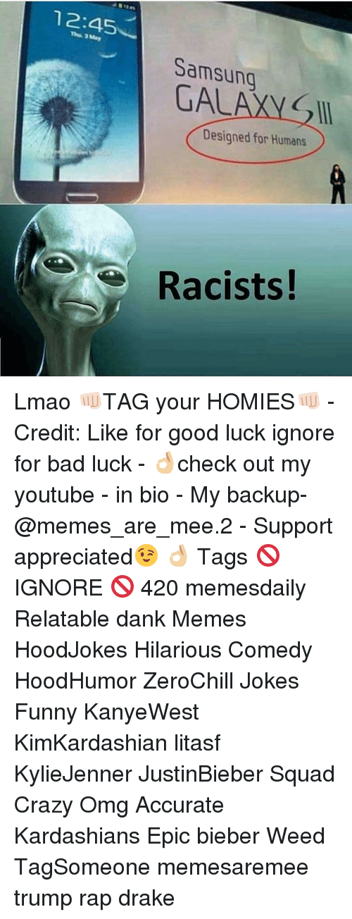 Youtubable: 12:45  Samsung  GAL  Designed for Humans  Racists! Lmao 👊🏻TAG your HOMIES👊🏻 - Credit: Like for good luck ignore for bad luck - 👌🏼check out my youtube - in bio - My backup- @memes_are_mee.2 - Support appreciated😉 👌🏼 Tags 🚫 IGNORE 🚫 420 memesdaily Relatable dank Memes HoodJokes Hilarious Comedy HoodHumor ZeroChill Jokes Funny KanyeWest KimKardashian litasf KylieJenner JustinBieber Squad Crazy Omg Accurate Kardashians Epic bieber Weed TagSomeone memesaremee trump rap drake