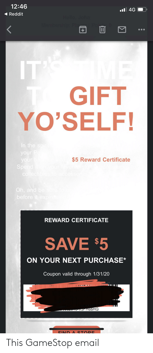 sto: 12:46  ul 4G  ( Reddit  Hello, John  Membership Pla  ME  T GIFT  YO'SELF!  ITS  In the spirit  your Po  your ba  Spend iton your favorite  collectibles to accesson  aco  $5 Reward Certificate  Oh, and be sure to  before it expires.on  REWARD CERTIFICATE  SAVE $5  ON YOUR NEXT PURCHASE*  Coupon valid through 1/31/20  OT H5HG  EIND A STO RE This GameStop email