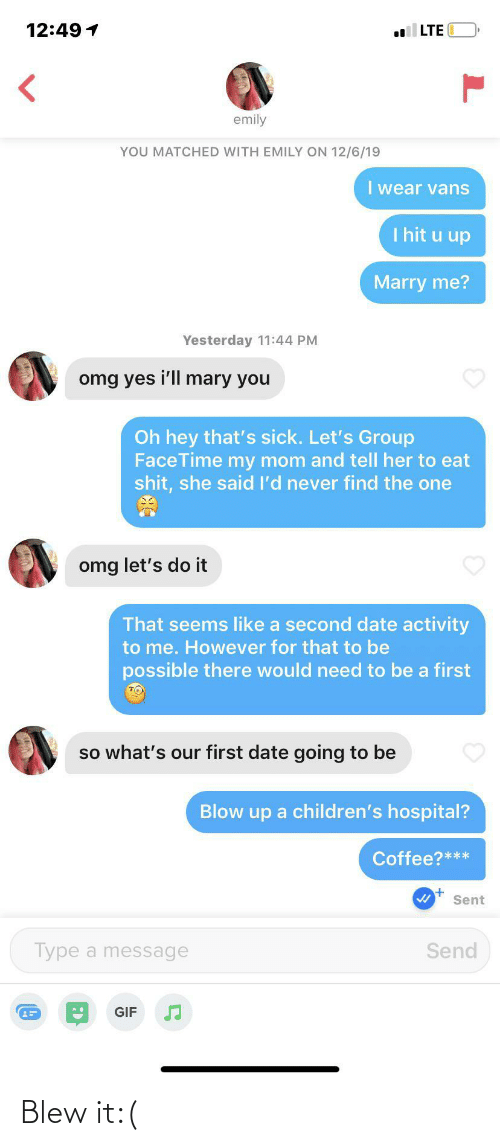 Hospital: 12:49 1  LTE  emily  YOU MATCHED WITH EMILY ON 12/6/19  I wear vans  I hit u up  Marry me?  Yesterday 11:44 PM  omg yes i'll mary you  Oh hey that's sick. Let's Group  FaceTime my mom and tell her to eat  shit, she said l'd never find the one  omg let's do it  That seems like a second date activity  to me. However for that to be  possible there would need to be a first  so what's our first date going to be  Blow up a children's hospital?  Coffee?***  Sent  Send  Type a message  GIF Blew it:(