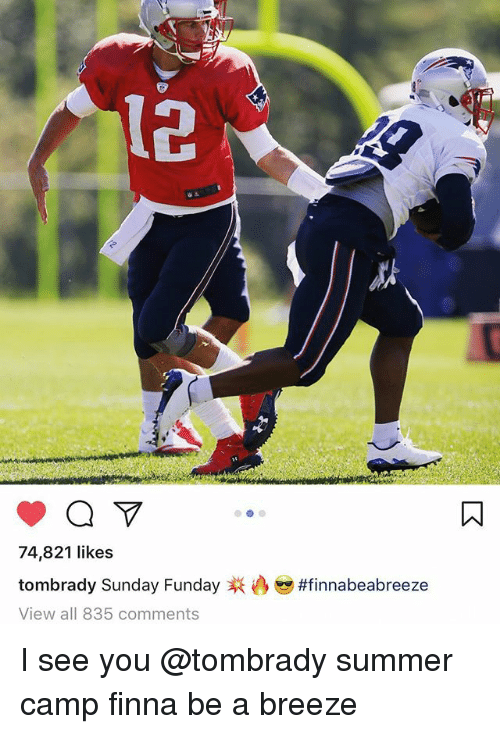 summer camp: 12  74,821 likes  tom brady Sunday Funday  View all 835 comments  I see you @tombrady summer camp finna be a breeze
