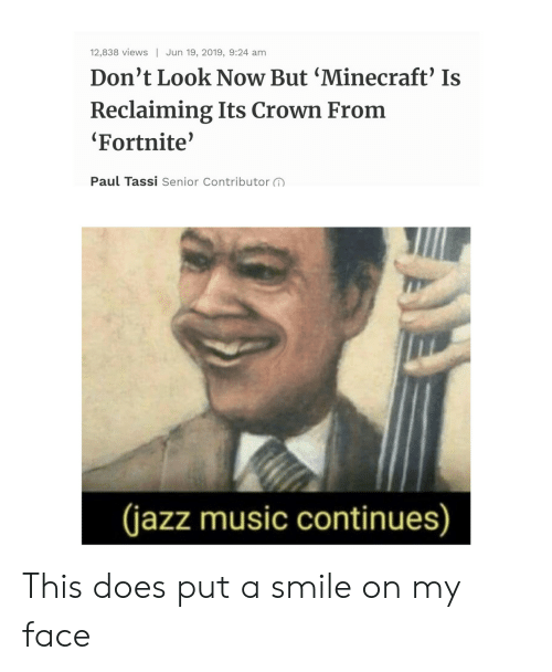 Minecraft, Music, and Smile: 12,838 views Jun 19, 2019, 9:24 am  Don't Look Now But 'Minecraft' Is  Reclaiming Its Crown From  Fortnite'  Paul Tassi Senior Contributor  (jazz music continues) This does put a smile on my face