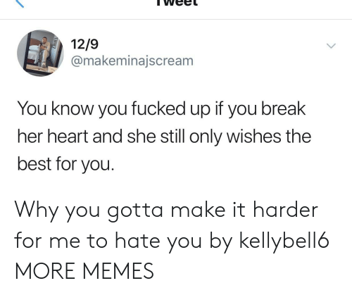 Why You Gotta: 12/9  @makeminajscream  You know you fucked up if you break  her heart and she still only wishes the  best for you. Why you gotta make it harder for me to hate you by kellybell6 MORE MEMES