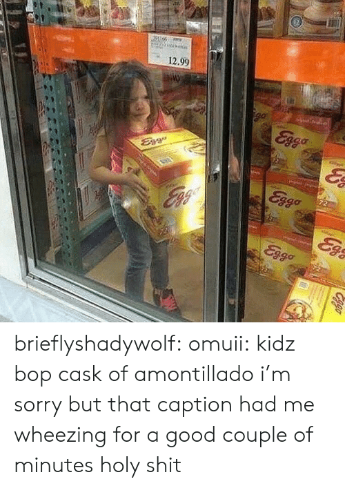 caption: 12.90 brieflyshadywolf:  omuii: kidz bop cask of amontillado i'm sorry but that caption had me wheezing for a good couple of minutes holy shit