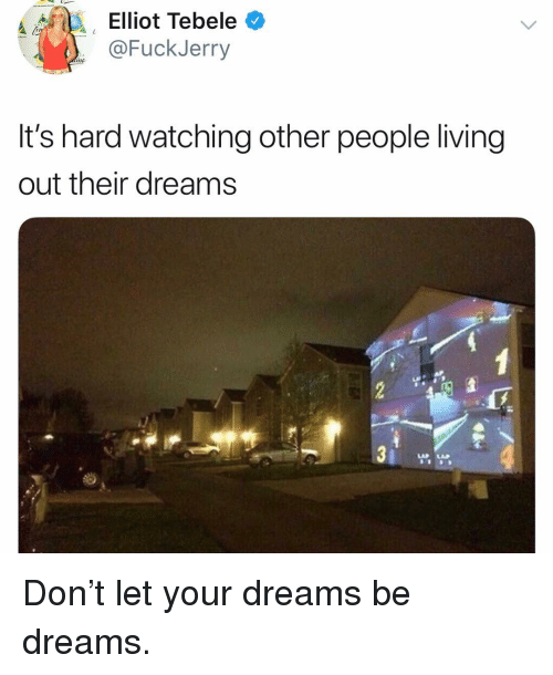Funny, Dreams, and Living: 12 ask Elliot Tebele  @FuckJerry  nc  It's hard watching other people living  out their dreams  LAP AP Don't let your dreams be dreams.