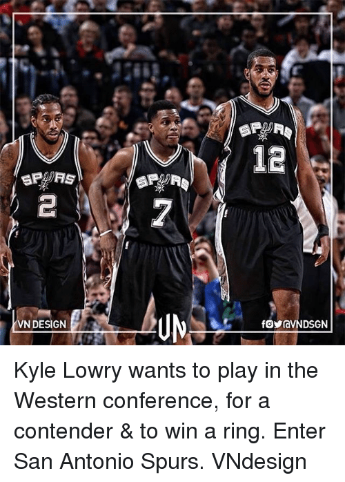 Kyle Lowry, Memes, and San Antonio Spurs: 12  fy  VN DESIGN  foraVNDSGN  2 Kyle Lowry wants to play in the Western conference, for a contender & to win a ring. Enter San Antonio Spurs. VNdesign