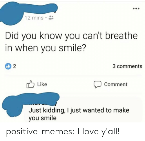 Love, Memes, and Tumblr: 12 mins  Did you know you can't breathe  in when you smile?  3 comments  Like  Comment  Just kidding, I just wanted to make  you smile positive-memes:  I love y'all!