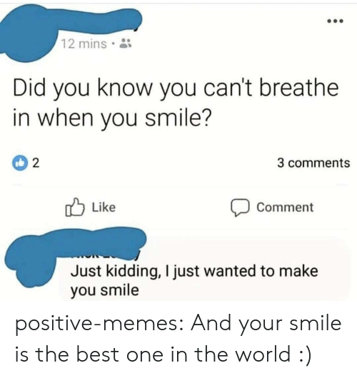 Memes, Target, and Tumblr: 12 mins  Did you know you can't breathe  in when you smile?  3 comments  Like  Comment  Just kidding, I just wanted to make  you smile positive-memes:  And your smile is the best one in the world :)