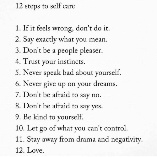 Bad, Love, and Mean: 12 steps to self care  1. If it feels wrong, don't do it.  2. Sav exactly what you mean  3. Don't be a people pleaser.  4. Trust vour instincts.  5. Never speak bad about yourself.  6. Never give up on your dreams  7. Don't be afraid to say no  8. Don't be afraid to say ves.  9. Be kind to yourself  10. Le l  11. Stay away from drama and negativity  12. Love  t go of what you can t contro