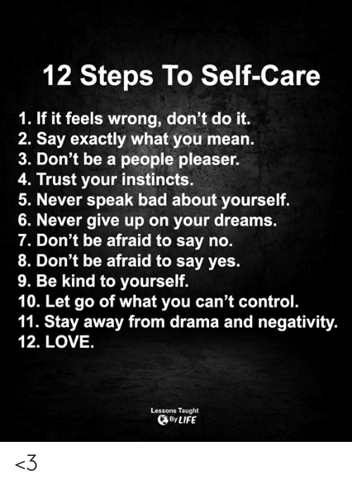 Bad, Life, and Love: 12 Steps To Self-Care  1. If it feels wrong, don't do it.  2. Say exactly what you mean.  3. Don't be a people pleaser.  4. Trust your instincts.  5. Never speak bad about yourself.  6. Never give up on your dreams.  7. Don't be afraid to say no.  8. Don't be afraid to say yes.  9. Be kind to yourself.  10. Let go of what you can't control.  11. Stay away from drama and negativity.  12. LOVE.  Lessons Taught  By LIFE <3