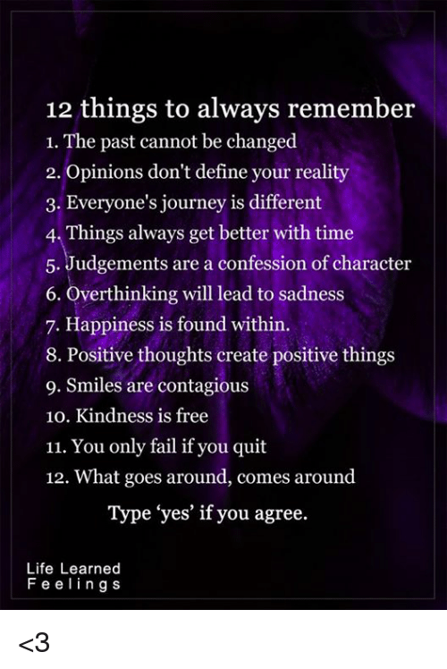 "Opinionating: 12 things to always remember  1. The past cannot be changed  2. Opinions don't define your reality  3. Everyone's journey is different  4. Things always get better with time  5. Judgements are a confession of character  6. overthinking will lead to sadness  7. Happiness is found within.  8. Positive thoughts create positive things  9. Smiles are contagious  10. Kindness is free  11. You only fail if you quit  12. What goes around, comes around  Type ""yes' if you agree.  Life Learned  F e e l i n g s <3"