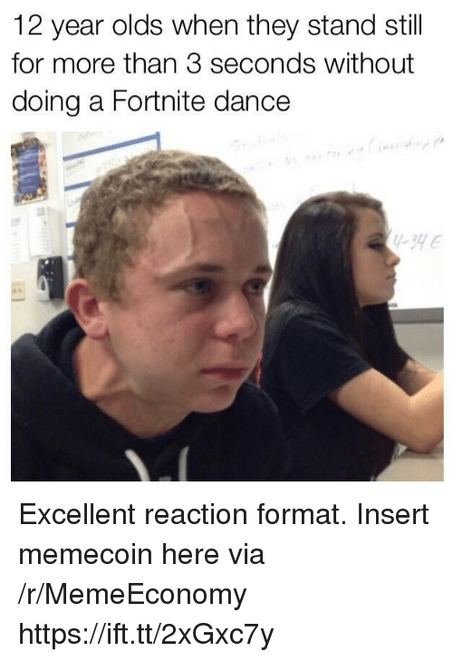 Dance, Via, and Format: 12 year olds when they stand still  for more than 3 seconds without  doing a Fortnite dance  -yE Excellent reaction format. Insert memecoin here via /r/MemeEconomy https://ift.tt/2xGxc7y