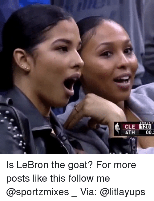 Memes, Goat, and Lebron: 120  CLE  4TH00. Is LeBron the goat? For more posts like this follow me @sportzmixes _ Via: @litlayups