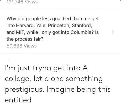 Being Alone, College, and Columbia: 121,746 iews  Why did people less qualified than me get  into Harvard, Yale, Princeton, Stanford,  and MIT, while I only got into Columbia? Is  the process fair?  50,638 Views I'm just tryna get into A college, let alone something prestigious. Imagine being this entitled