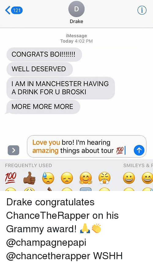 Congrations: 121  Drake  i Message  Today 4:02 PM  CONGRATS BOI!!!!!!!  WELL DESERVED  I AM IN MANCHESTER HAVING  A DRINK FOR U BROSKI  MORE MORE MORE  Love you  bro! I'm hearing  amazing  things about tour  102  FREQUENTLY USED  SMILEY S & P  00 Drake congratulates ChanceTheRapper on his Grammy award! 🙏👏 @champagnepapi @chancetherapper WSHH