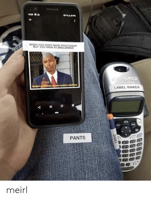 maker: 1220  WHEN YOU DONT HAVE PHOTOSHOP  BUT YOU HAVE A LABELMAKER  MO  Tog  Modern problems require modern solutions  LABEL MAKER  PANTS  DART meirl