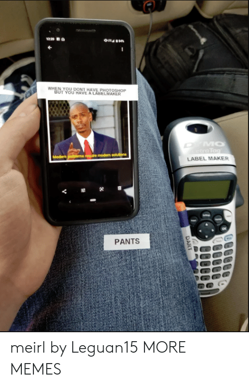 maker: 1220  WHEN YOU DONT HAVE PHOTOSHOP  BUT YOU HAVE A LABELMAKER  MO  tra Tag  Modern problems require modern solutions  LABEL MAKER  PANTS  DART meirl by Leguan15 MORE MEMES