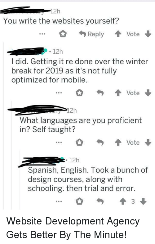 Spanish, Winter, and Break: 12h  You write the websites yourself?  ReplyVote  12h  I did. Getting it re done over the winter  break for 2019 as it's not fully  optimized for mobile.  What languages are you proficient  in? Self taught?  ...。勺會vote ,  12h  Spanish, English. Took a bunch of  design courses, along with  schooling. then trial and error. Website Development Agency Gets Better By The Minute!