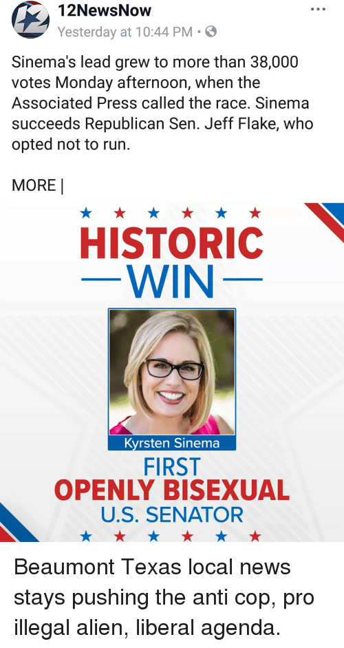 News, Run, and Alien: 12NewsNow  Yesterday at 10:44 PM-  Sinema's lead grew to more than 38,000  votes Monday afternoon, when the  Associated Press called the race. Sinema  succeeds Republican Sen. Jeff Flake, who  opted not to run.  MORE  HISTORIC  WIN  Kyrsten Sinema  FIRST  OPENLY BISEXUAL  U.S. SENATOR