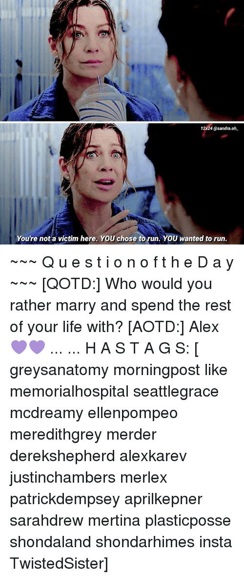 Life, Memes, and Run: 12x24@sandra.oh  Youre not a victim here. YOU chose to run. YOU wanted to run. ~~~ Q u e s t i o n o f t h e D a y ~~~ [QOTD:] Who would you rather marry and spend the rest of your life with? [AOTD:] Alex 💜💜 ... ... H A S T A G S: [ greysanatomy morningpost like memorialhospital seattlegrace mcdreamy ellenpompeo meredithgrey merder derekshepherd alexkarev justinchambers merlex patrickdempsey aprilkepner sarahdrew mertina plasticposse shondaland shondarhimes insta TwistedSister]