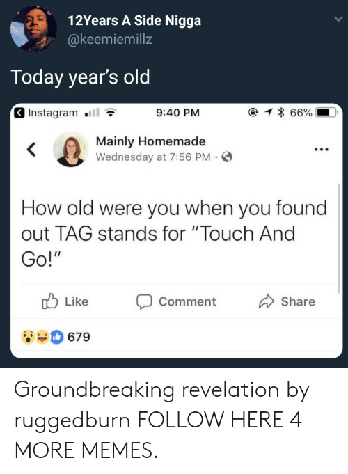 """revelation: 12Years A Side Nigga  @keemiemillz  Today year's old  Instagram .111  9:40 PM  Mainly Homemade  Wednesday at 7:56 PM S  How old were you when you found  out TAG stands for """"Touch And  Go!  Like Comment  Share  679 Groundbreaking revelation by ruggedburn FOLLOW HERE 4 MORE MEMES."""