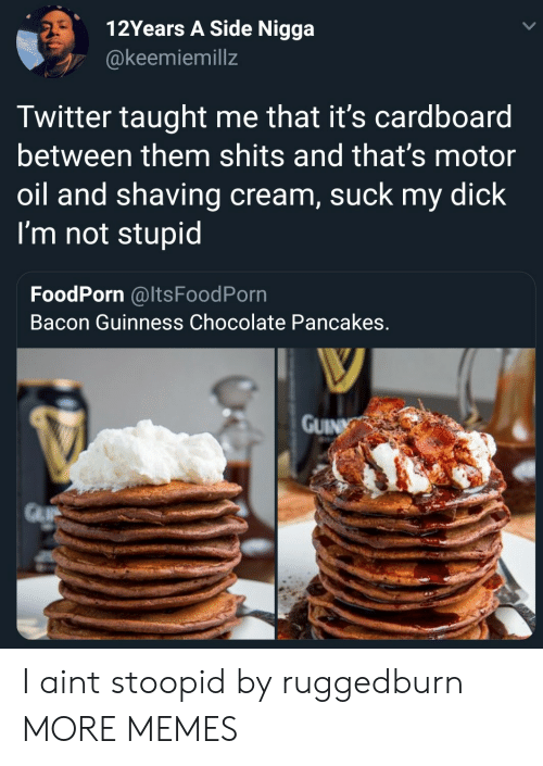 Dank, Memes, and Suck My Dick: 12Years A Side Nigga  @keemiemillz  Twitter taught me that it's cardboard  between them shits and that's motor  oil and shaving cream, suck my dick  I'm not stupid  FoodPorn @ItsFoodPorn  Bacon Guinness Chocolate Pancakes  GUIN I aint stoopid by ruggedburn MORE MEMES