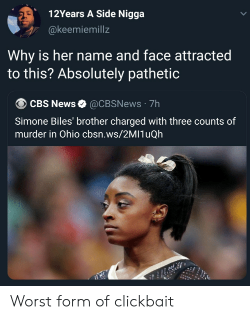 Ohio: 12Years A Side Nigga  @keemiemillz  Why is her name and face attracted  to this? Absolutely pathetic  CBS News @CBSNews 7h  Simone Biles' brother charged with three counts of  murder in Ohio cbsn.ws/2MI1uQh Worst form of clickbait