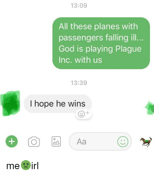 God, Hope, and Planes: 13:09  All these planes with  passengers falling ill..  God is playing Plague  Inc. with us  13:39  I hope he wins  Aa me🤢irl