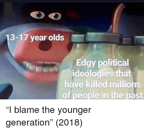 """Edgy, Blame, and Political: 13-17 year olds  Edgy political  ideologies that  have killed millions  of people in the past """"I blame the younger generation"""" (2018)"""