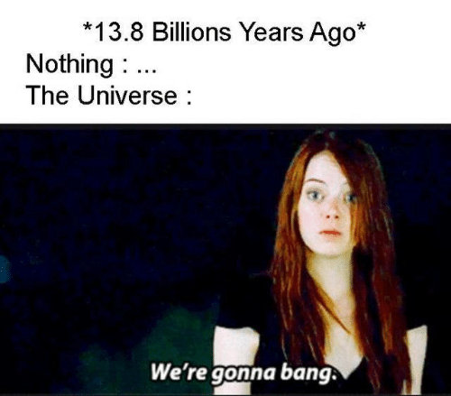 Billions: 13.8 Billions Years Ago*  Nothing  The Universe  We're gonna bang.