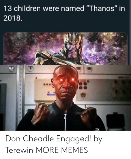 """Children, Dank, and Memes: 13 children were named """"Thanos"""" in  2018 Don Cheadle Engaged! by Terewin MORE MEMES"""