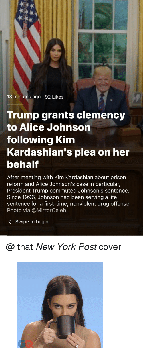 "Gif, Kardashians, and Kim Kardashian: 13 minutes ago 92 Likes  Trump grants clemency  to Alice Johnson  following Kim  Kardashian's plea on her  behalf  After meeting with Kim Kardashian about prison  reform and Alice Johnson's case in particular,  President Trump commuted Johnson's sentence.  Since 1996, Johnson had been serving a life  sentence for a first-time, nonviolent drug offense.  Photo via @MirrorCeleb  K Swipe to begin <p>@ that <i>New York Post </i>cover</p><figure data-orig-width=""300"" data-orig-height=""300"" class=""tmblr-full""><img src=""https://78.media.tumblr.com/98e812b7fa3a582f368307972101d3bd/tumblr_inline_p9wvt0ILcV1u40pgt_540.gif"" alt=""image"" data-orig-width=""300"" data-orig-height=""300""/></figure>"